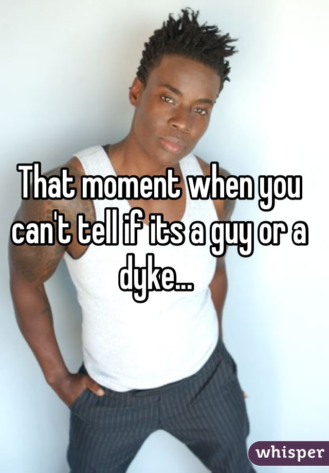 That moment when you can't tell if its a guy or a dyke...