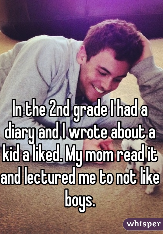 In the 2nd grade I had a diary and I wrote about a kid a liked. My mom read it and lectured me to not like boys.