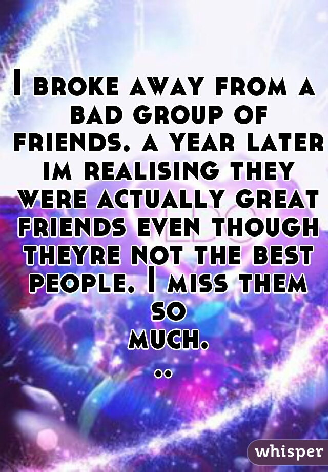 I broke away from a bad group of friends. a year later im realising they were actually great friends even though theyre not the best people. I miss them so much...