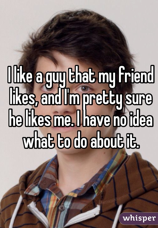 I like a guy that my friend likes, and I'm pretty sure he likes me. I have no idea what to do about it.