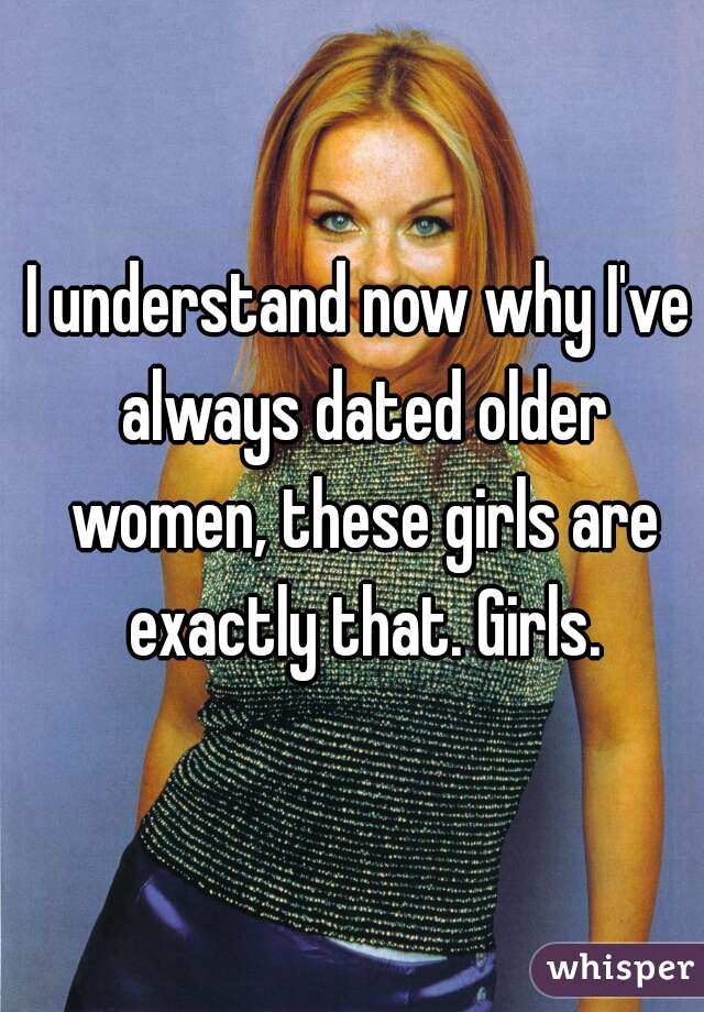 I understand now why I've always dated older women, these girls are exactly that. Girls.