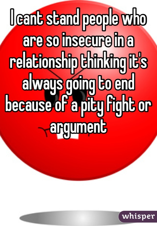 I cant stand people who are so insecure in a relationship thinking it's always going to end because of a pity fight or argument