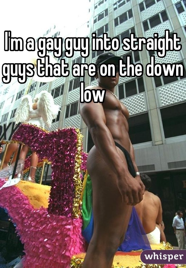 I'm a gay guy into straight guys that are on the down low