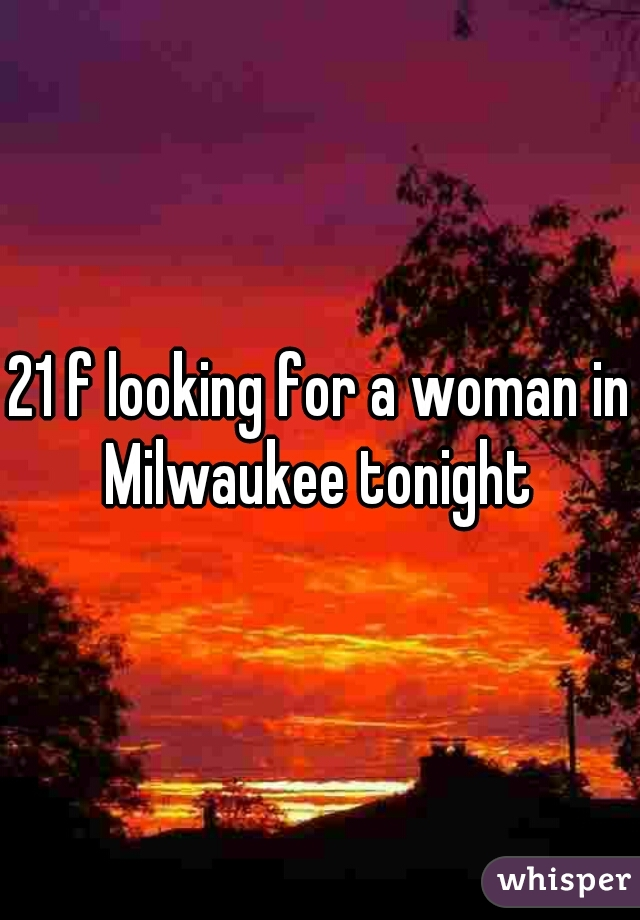 21 f looking for a woman in Milwaukee tonight