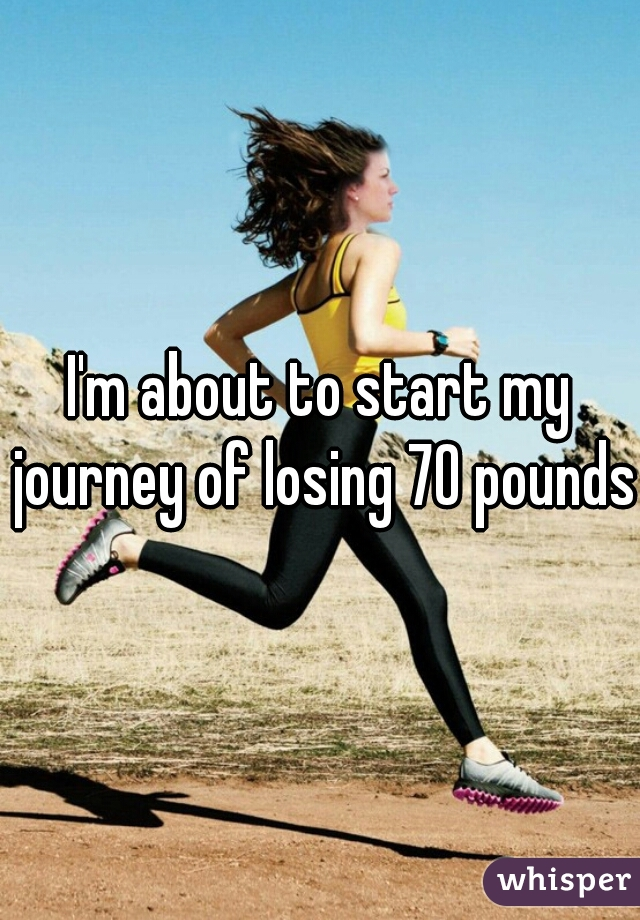 I'm about to start my journey of losing 70 pounds