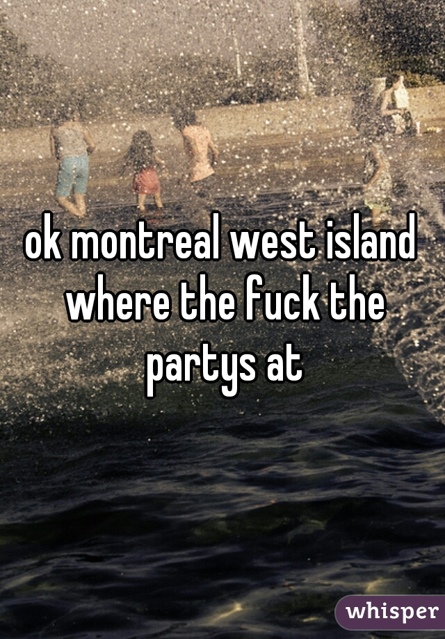ok montreal west island where the fuck the partys at