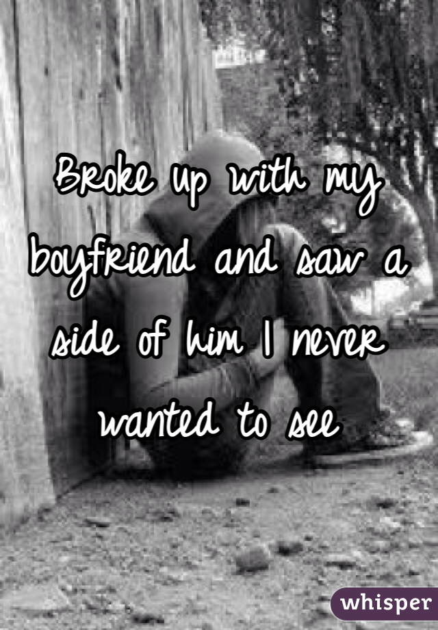 Broke up with my boyfriend and saw a side of him I never wanted to see