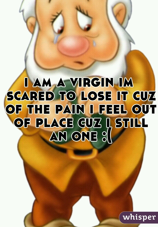 i am a virgin im scared to lose it cuz of the pain i feel out of place cuz i still an one :(