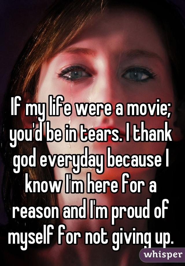 If my life were a movie; you'd be in tears. I thank god everyday because I know I'm here for a reason and I'm proud of myself for not giving up.