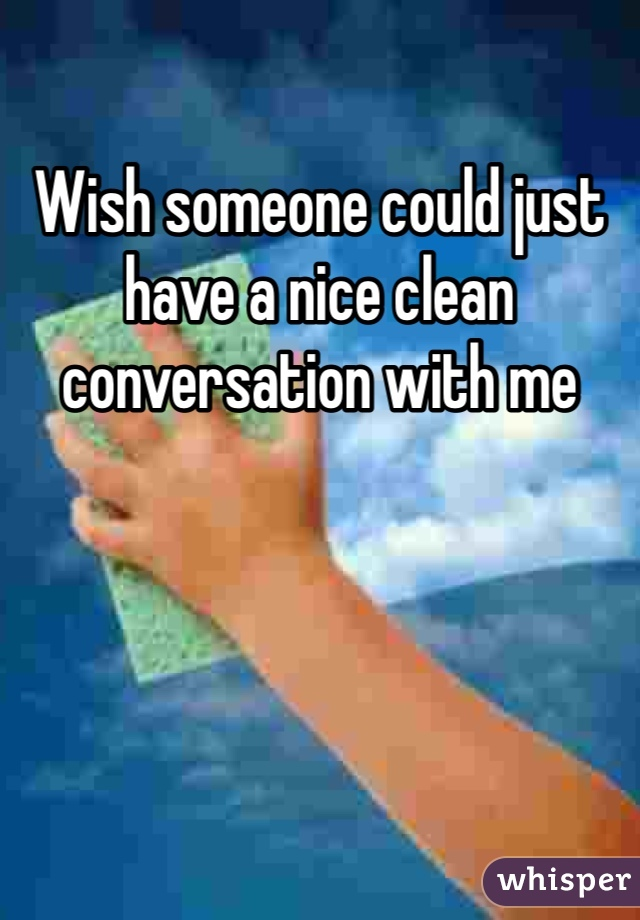 Wish someone could just have a nice clean conversation with me