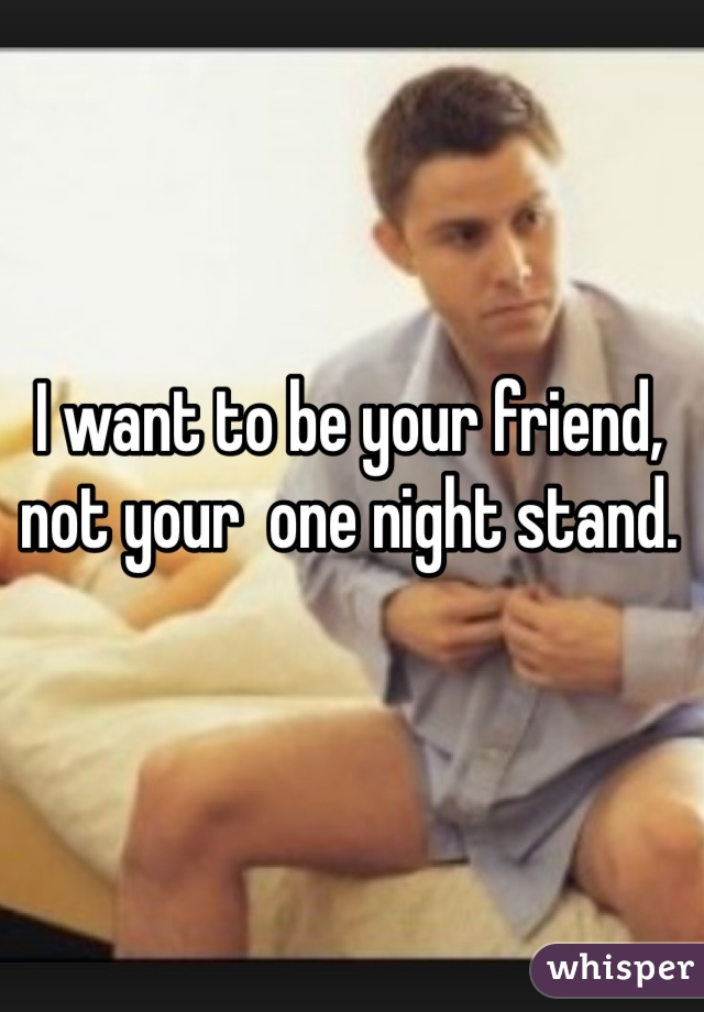 I want to be your friend, not your  one night stand.