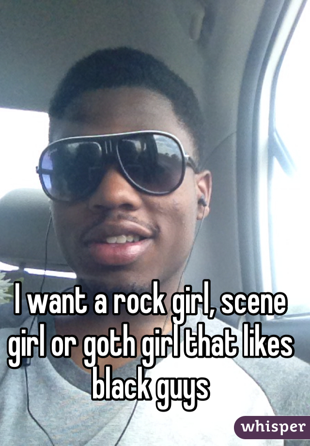 I want a rock girl, scene girl or goth girl that likes black guys
