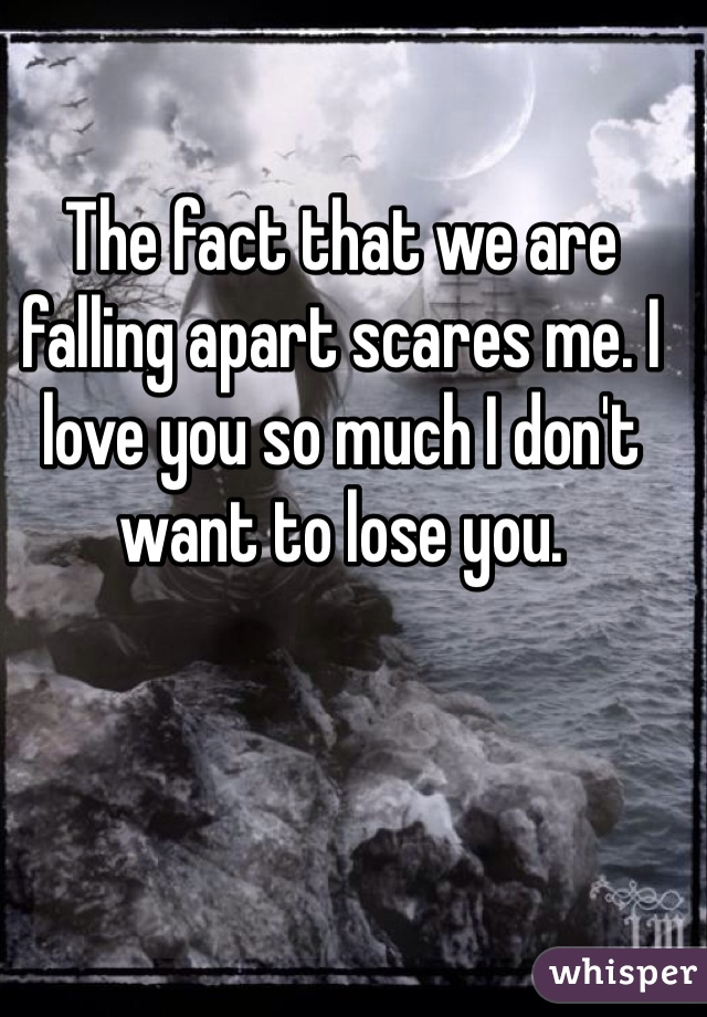 The fact that we are falling apart scares me. I love you so much I don't want to lose you.