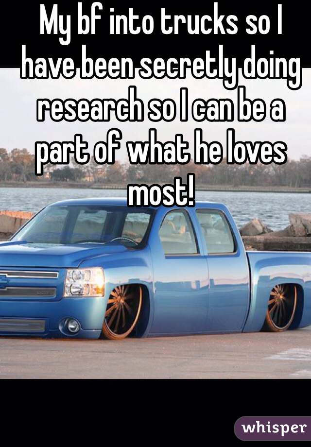 My bf into trucks so I have been secretly doing research so I can be a part of what he loves most!