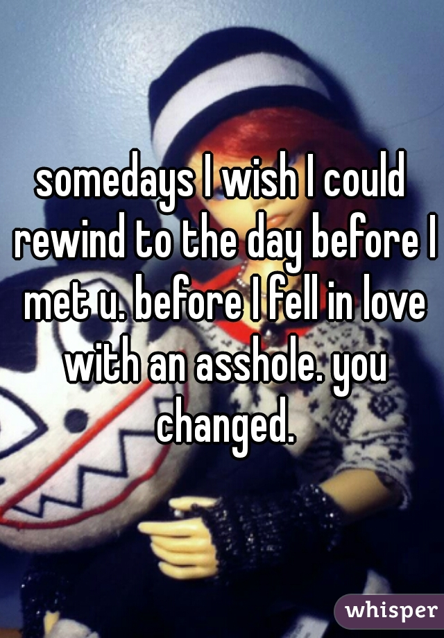 somedays I wish I could rewind to the day before I met u. before I fell in love with an asshole. you changed.