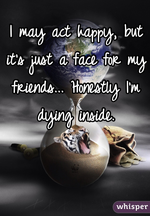 I may act happy, but it's just a face for my friends... Honestly I'm dying inside.