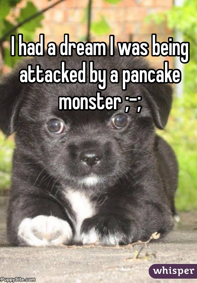 I had a dream I was being attacked by a pancake monster ;-;