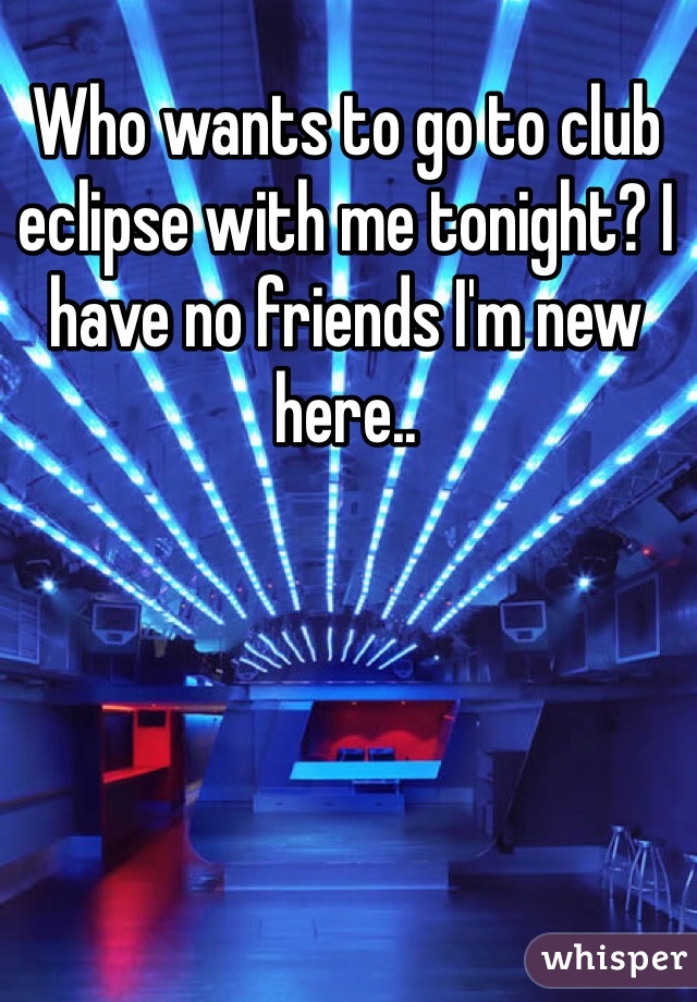 Who wants to go to club eclipse with me tonight? I have no friends I'm new here..