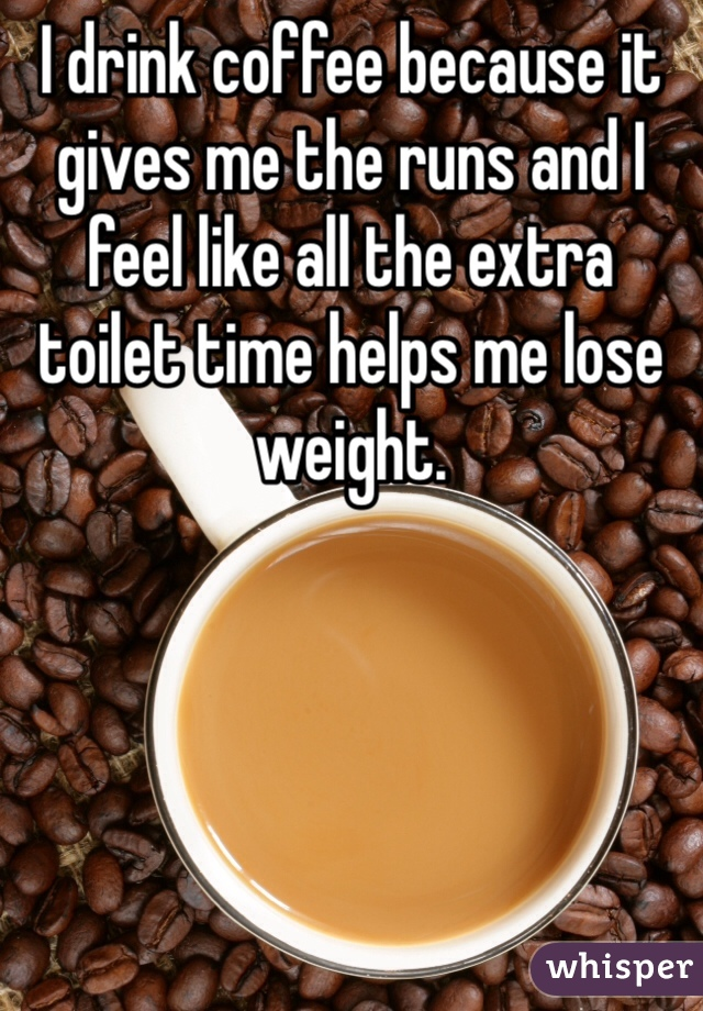 I drink coffee because it gives me the runs and I feel like all the extra toilet time helps me lose weight.