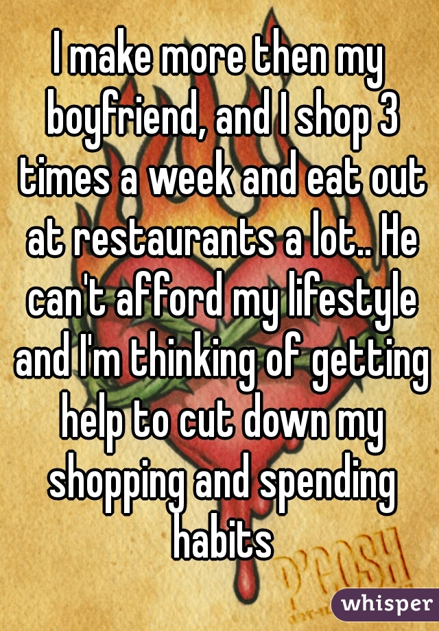 I make more then my boyfriend, and I shop 3 times a week and eat out at restaurants a lot.. He can't afford my lifestyle and I'm thinking of getting help to cut down my shopping and spending habits