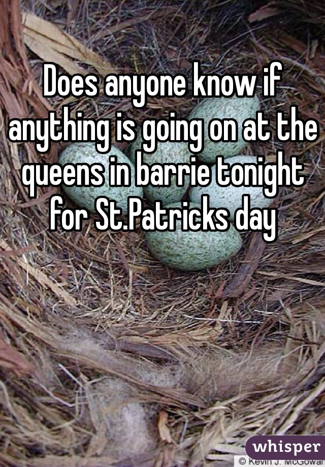 Does anyone know if anything is going on at the queens in barrie tonight for St.Patricks day