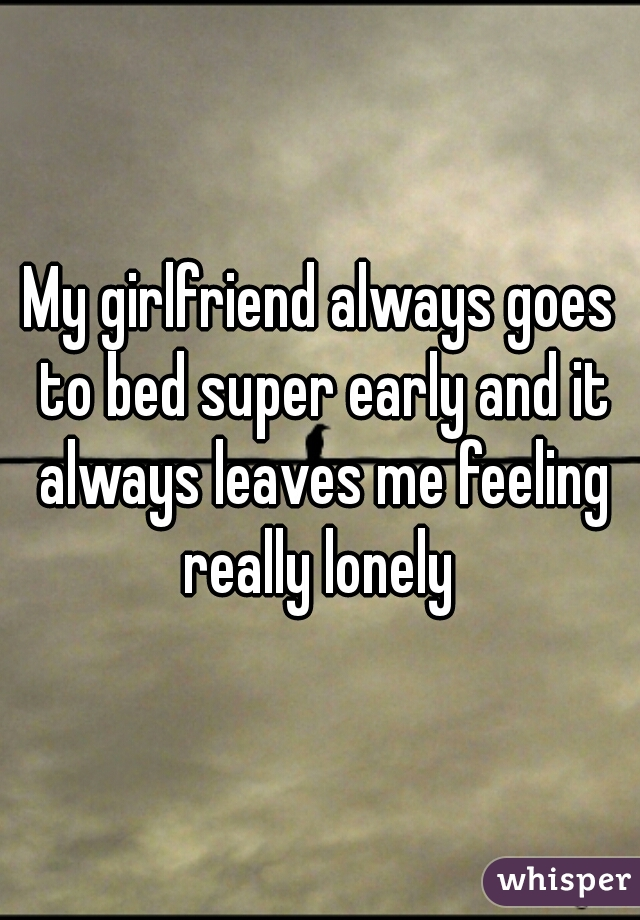 My girlfriend always goes to bed super early and it always leaves me feeling really lonely