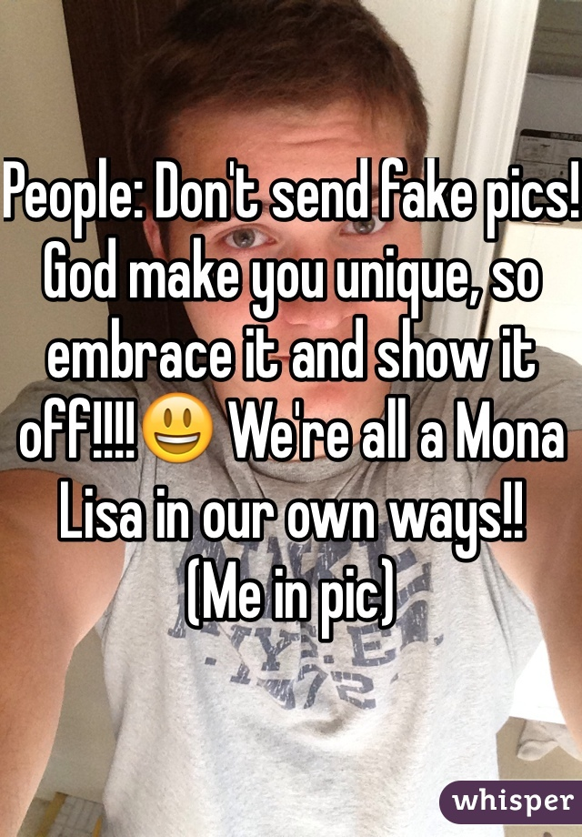 People: Don't send fake pics! God make you unique, so embrace it and show it off!!!!😃 We're all a Mona Lisa in our own ways!! (Me in pic)