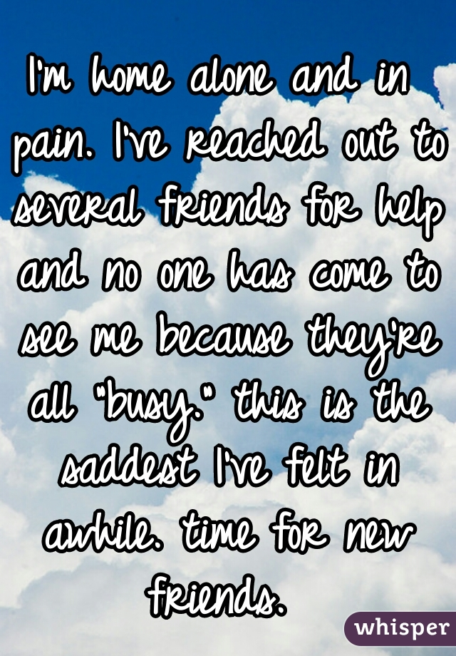 """I'm home alone and in pain. I've reached out to several friends for help and no one has come to see me because they're all """"busy."""" this is the saddest I've felt in awhile. time for new friends."""