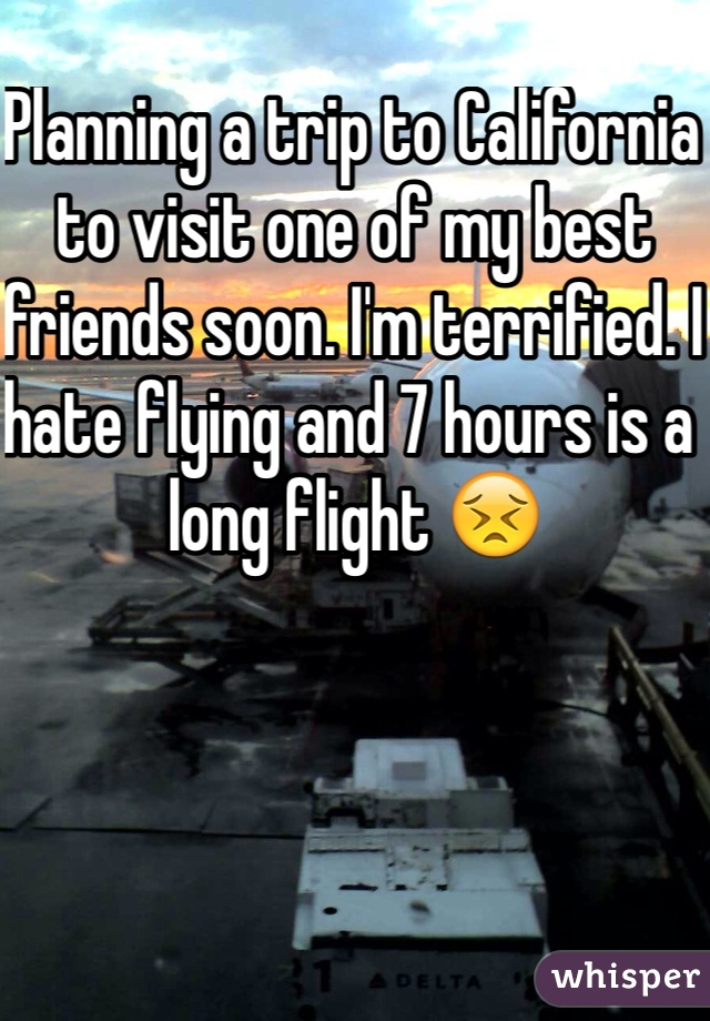 Planning a trip to California to visit one of my best friends soon. I'm terrified. I hate flying and 7 hours is a long flight 😣