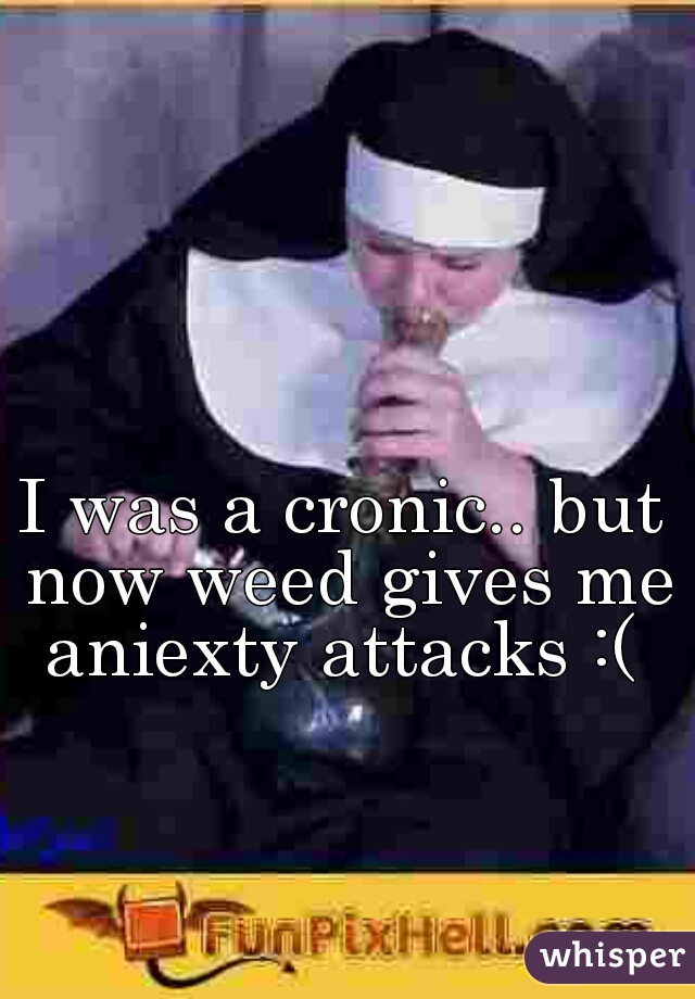 I was a cronic.. but now weed gives me aniexty attacks :(