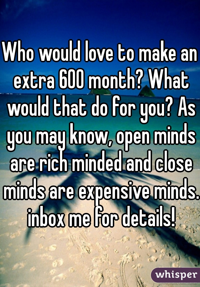 Who would love to make an extra 600 month? What would that do for you? As you may know, open minds are rich minded and close minds are expensive minds. inbox me for details!