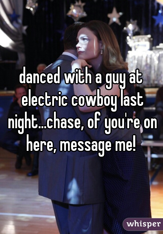 danced with a guy at electric cowboy last night...chase, of you're on here, message me!