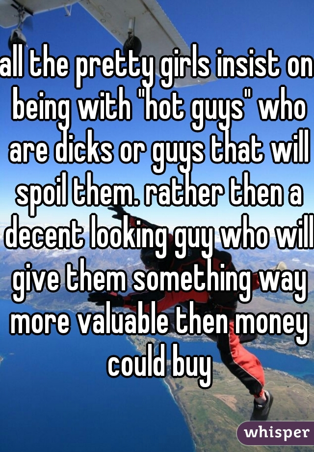 """all the pretty girls insist on being with """"hot guys"""" who are dicks or guys that will spoil them. rather then a decent looking guy who will give them something way more valuable then money could buy"""
