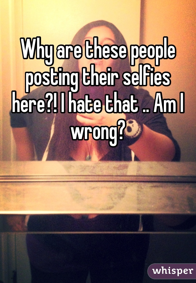 Why are these people posting their selfies here?! I hate that .. Am I wrong?