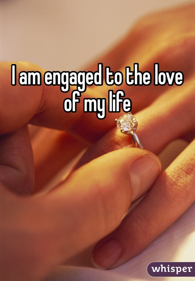 I am engaged to the love of my life