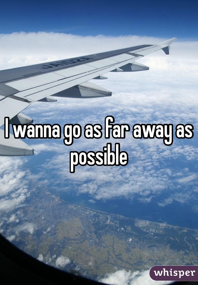I wanna go as far away as possible