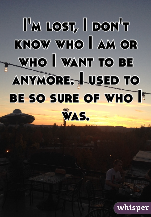 I'm lost, I don't know who I am or who I want to be anymore. I used to be so sure of who I was.