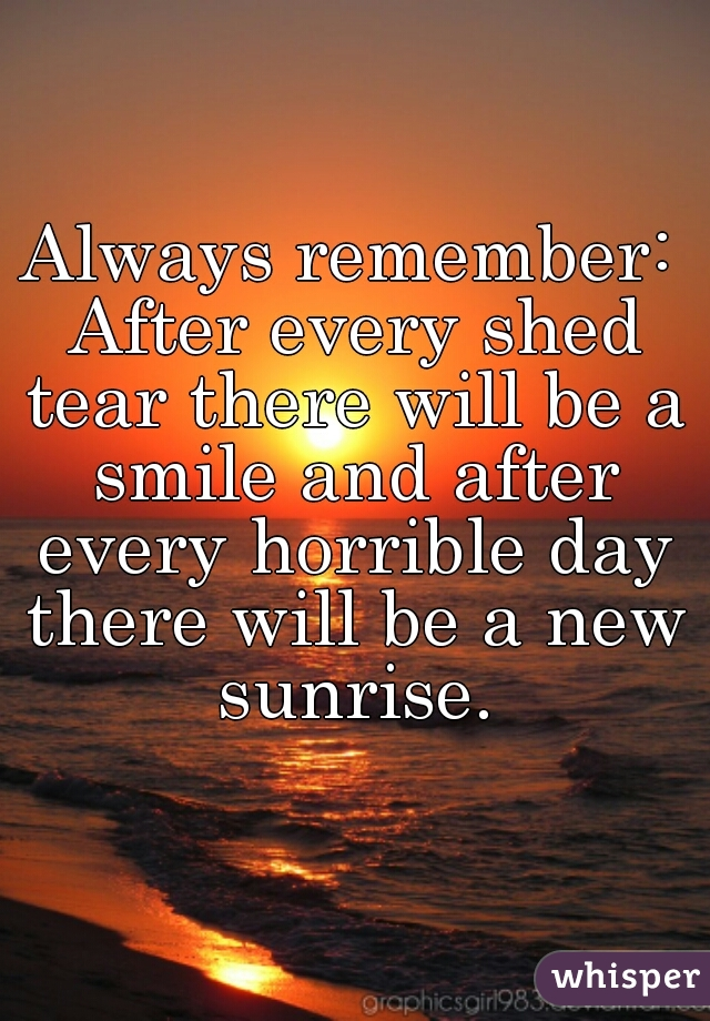Always remember: After every shed tear there will be a smile and after every horrible day there will be a new sunrise.