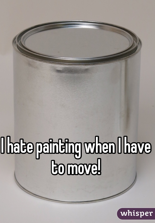I hate painting when I have to move!