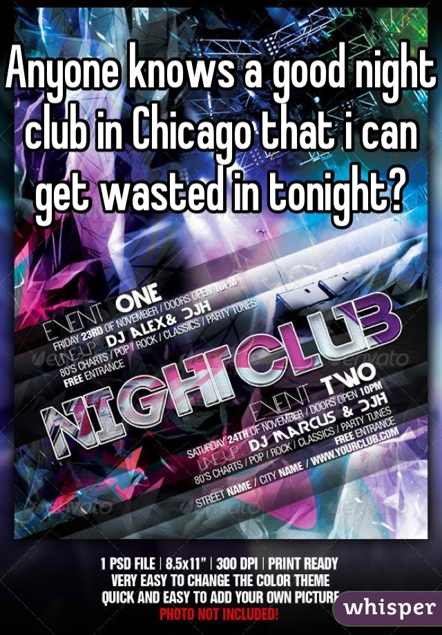 Anyone knows a good night club in Chicago that i can get wasted in tonight?