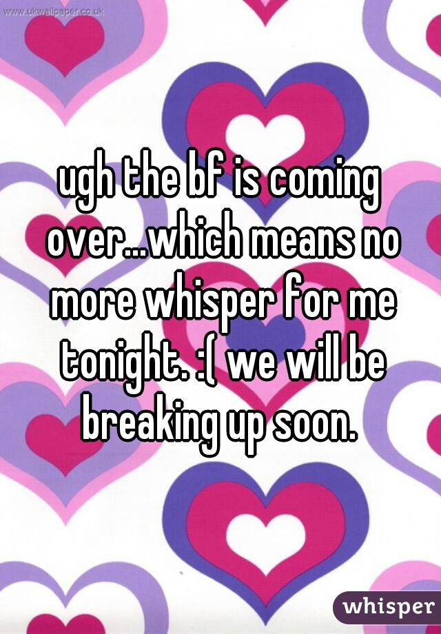 ugh the bf is coming over...which means no more whisper for me tonight. :( we will be breaking up soon.