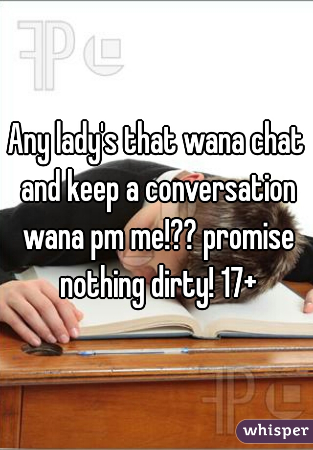 Any lady's that wana chat and keep a conversation wana pm me!?? promise nothing dirty! 17+