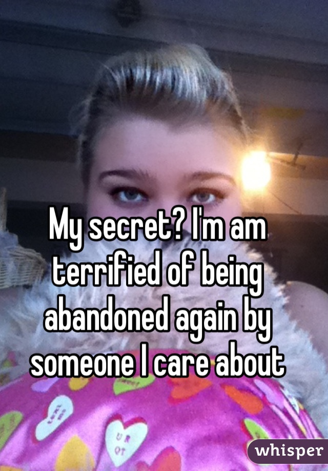 My secret? I'm am terrified of being abandoned again by someone I care about