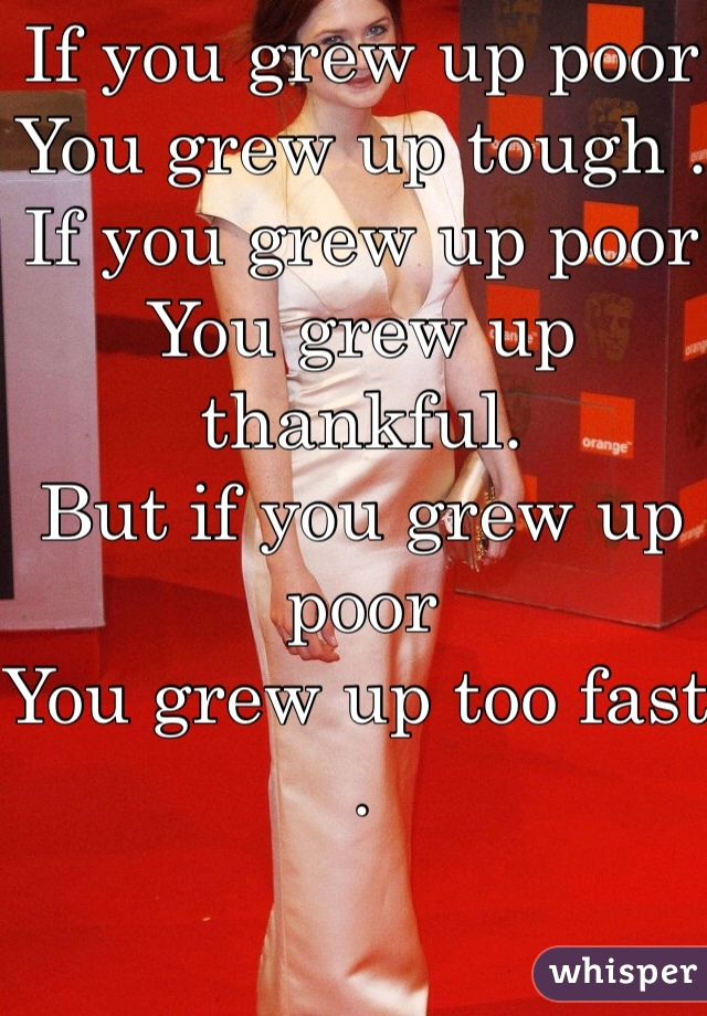 If you grew up poor  You grew up tough .  If you grew up poor  You grew up thankful. But if you grew up poor You grew up too fast .