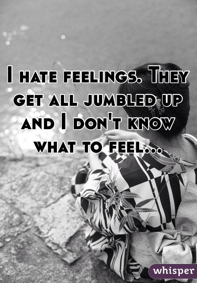 I hate feelings. They get all jumbled up and I don't know what to feel...