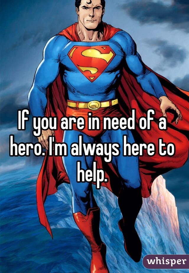 If you are in need of a hero. I'm always here to help.