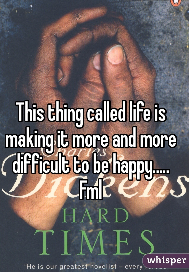 This thing called life is making it more and more difficult to be happy..... Fml