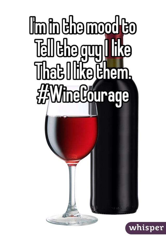 I'm in the mood to Tell the guy I like  That I like them.  #WineCourage