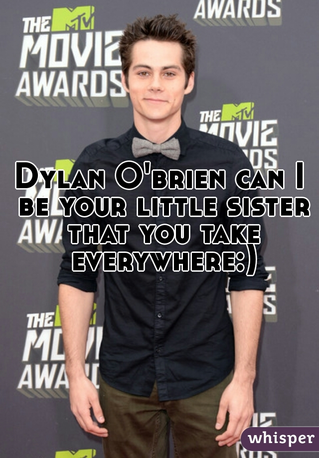 Dylan O'brien can I be your little sister that you take everywhere:)