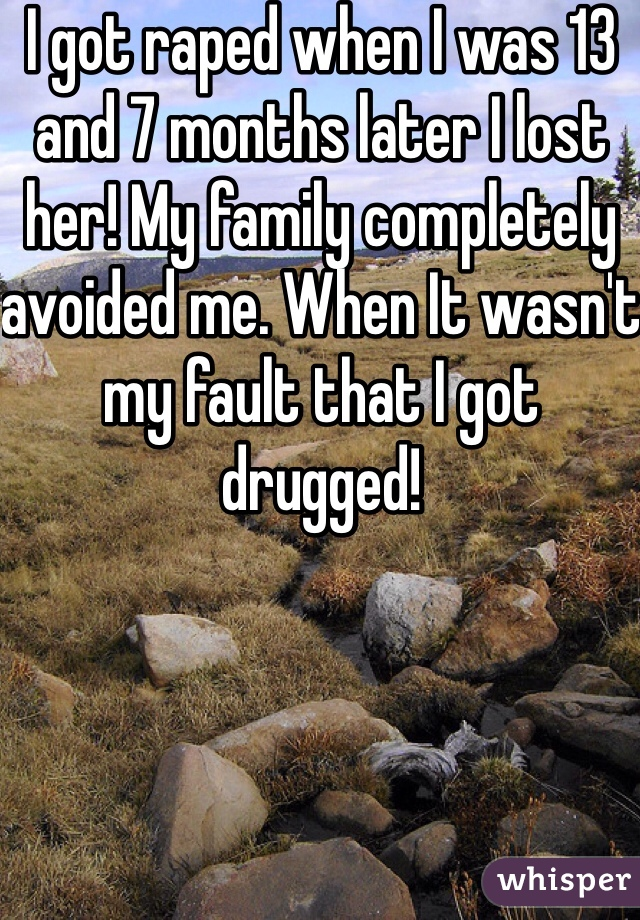 I got raped when I was 13 and 7 months later I lost her! My family completely avoided me. When It wasn't my fault that I got drugged!